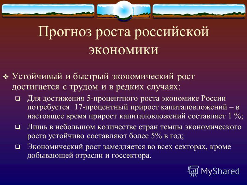 Прогноз роста российской экономики Устойчивый и быстрый экономический рост достигается с трудом и в редких случаях: Для достижения 5-процентного роста экономике России потребуется 17-процентный прирост капиталовложений – в настоящее время прирост кап