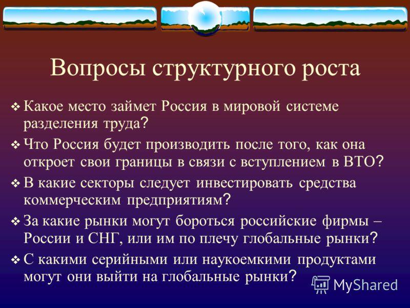 Вопросы структурного роста Какое место займет Россия в мировой системе разделения труда ? Что Россия будет производить после того, как она откроет свои границы в связи с вступлением в ВТО ? В какие секторы следует инвестировать средства коммерческим
