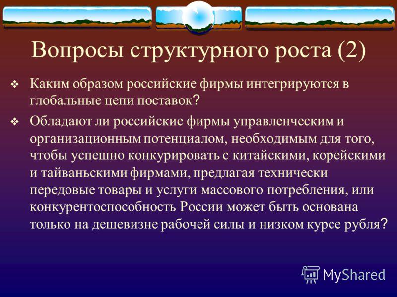 Вопросы структурного роста (2) Каким образом российские фирмы интегрируются в глобальные цепи поставок ? Обладают ли российские фирмы управленческим и организационным потенциалом, необходимым для того, чтобы успешно конкурировать с китайскими, корейс