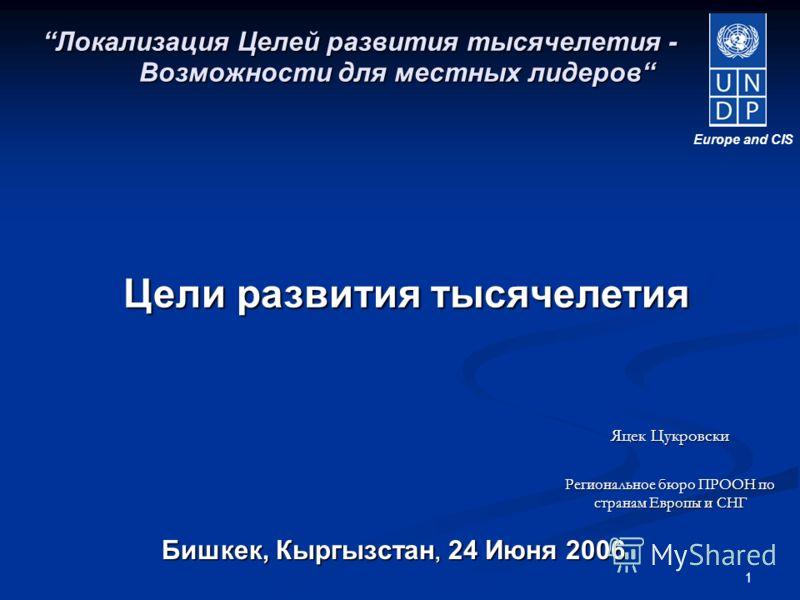 1 Бишкек, Кыргызстан, 24 Июня 2006 Локализация Целей развития тысячелетия - Возможности для местных лидеров Цели развития тысячелетия Europe and CIS Яцек Цукровски Региональное бюро ПРООН по странам Европы и СНГ