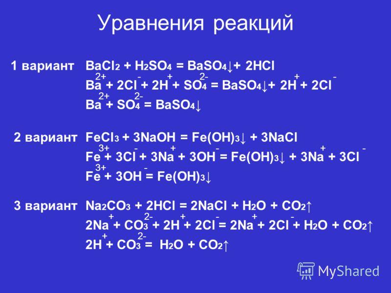 Уравнения реакций BaCl 2 + H 2 SO 4 = BaSO 4 + 2HCl Ba + 2Cl + 2H + SO 4 = BaSO 4 + 2H + 2Cl 2+2+-+2-+- Ba + SO 4 = BaSO 4 2+2+2- FeCl 3 + 3NaOH = Fe(OH) 3 + 3NaCl Fe + 3Cl + 3Na + 3OH = Fe(OH) 3 + 3Na + 3Cl Fe + 3OH = Fe(OH) 3 3+3+ 3+3+ -- - ++- Na