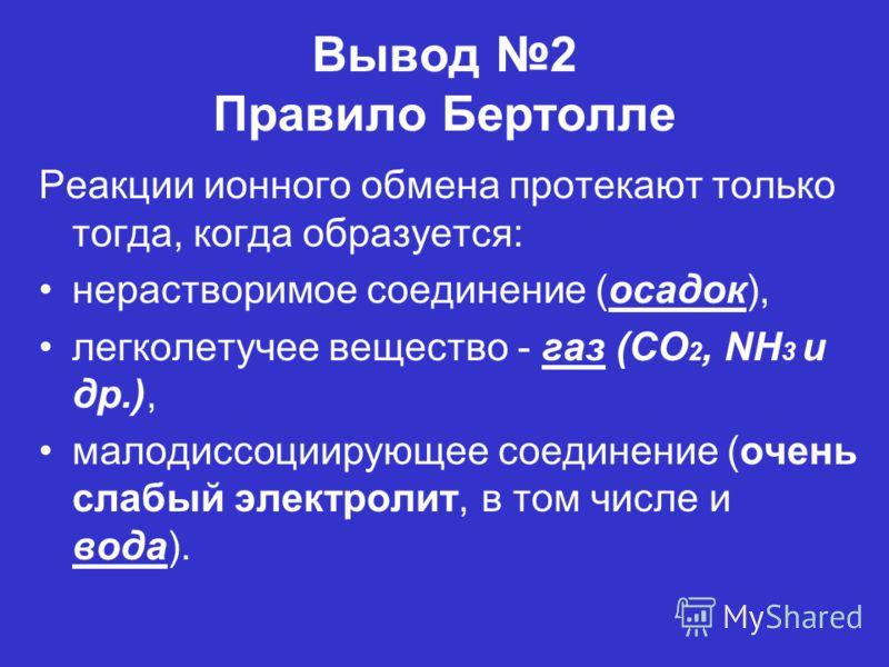 Вывод 2 Правило Бертолле Реакции ионного обмена протекают только тогда, когда образуется: нерастворимое соединение (осадок), легколетучее вещество - газ (CO 2, NH 3 и др.), малодиссоциирующее соединение (очень слабый электролит, в том числе и вода).