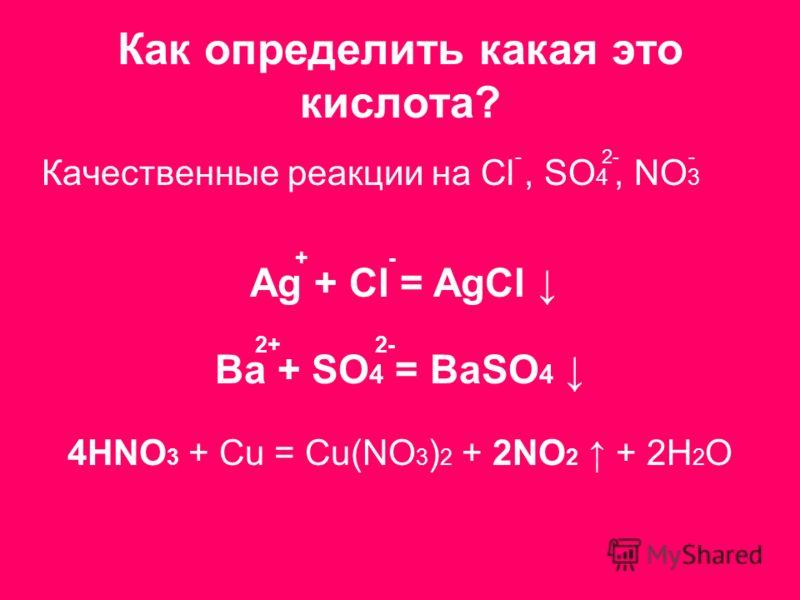 Как определить какая это кислота? Качественные реакции на Cl, SO 4, NO 3 Ag + Cl = AgCl + Ba + SO 4 = BaSO 4 4HNO 3 + Cu = Cu(NO 3 ) 2 + 2NO 2 + 2H 2 O 2- - - - 2+2+