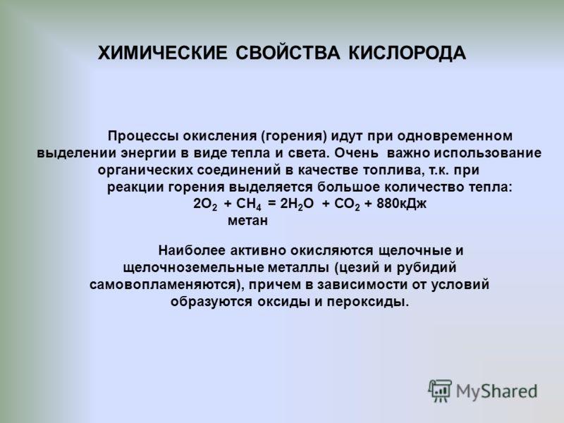 ХИМИЧЕСКИЕ СВОЙСТВА КИСЛОРОДА Процессы окисления (горения) идут при одновременном выделении энергии в виде тепла и света. Очень важно использование органических соединений в качестве топлива, т.к. при реакции горения выделяется большое количество теп