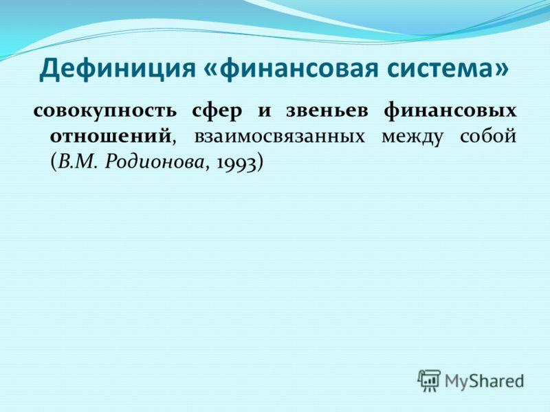Дефиниция «финансовая система» совокупность сфер и звеньев финансовых отношений, взаимосвязанных между собой (В.М. Родионова, 1993)