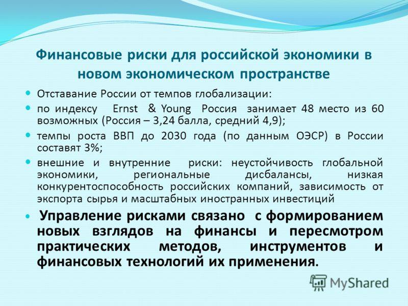 Финансовые риски для российской экономики в новом экономическом пространстве Отставание России от темпов глобализации: по индексу Ernst & Young Россия занимает 48 место из 60 возможных (Россия – 3,24 балла, средний 4,9); темпы роста ВВП до 2030 года