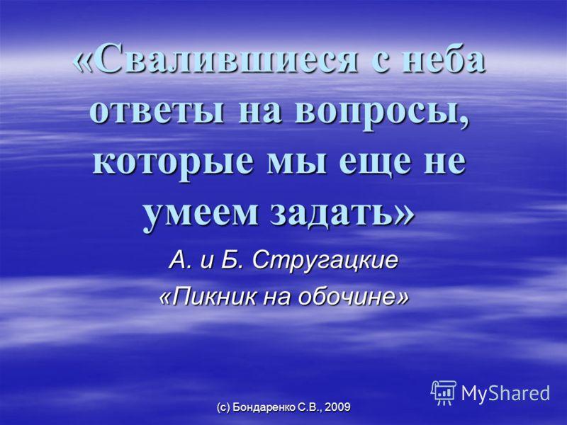(с) Бондаренко С.В., 2009 «Свалившиеся с неба ответы на вопросы, которые мы еще не умеем задать» А. и Б. Стругацкие «Пикник на обочине»