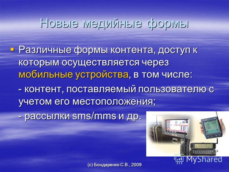 (с) Бондаренко С.В., 2009 Новые медийные формы Различные формы контента, доступ к которым осуществляется через мобильные устройства, в том числе: Различные формы контента, доступ к которым осуществляется через мобильные устройства, в том числе: - кон