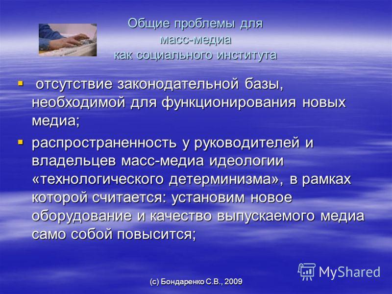 (с) Бондаренко С.В., 2009 Общие проблемы для масс-медиа как социального института отсутствие законодательной базы, необходимой для функционирования новых медиа; отсутствие законодательной базы, необходимой для функционирования новых медиа; распростра