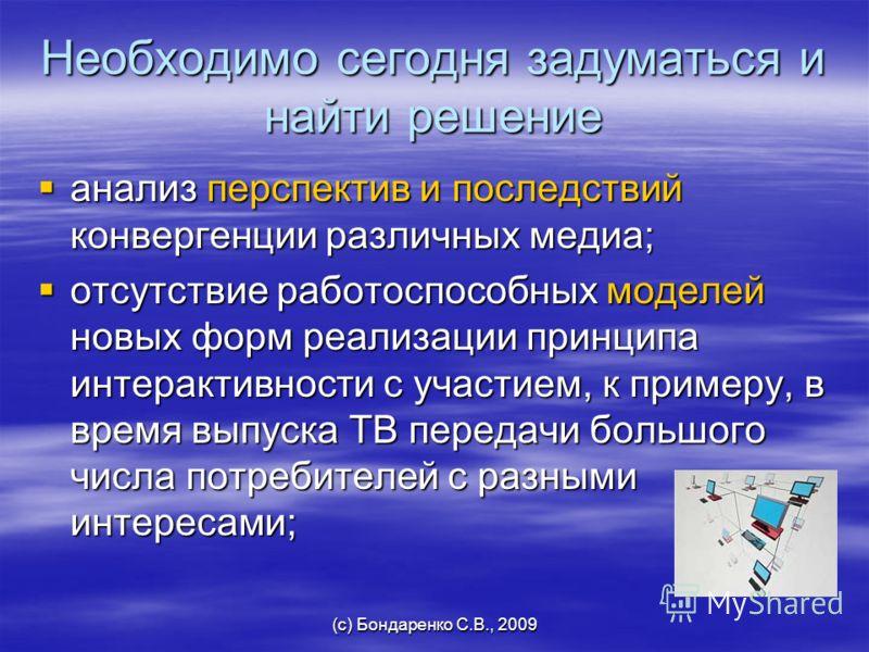 (с) Бондаренко С.В., 2009 Необходимо сегодня задуматься и найти решение анализ перспектив и последствий конвергенции различных медиа; анализ перспектив и последствий конвергенции различных медиа; отсутствие работоспособных моделей новых форм реализац