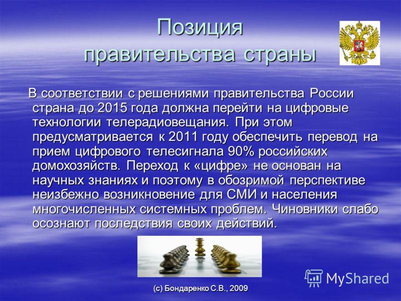 (с) Бондаренко С.В., 2009 Позиция правительства страны В соответствии с решениями правительства России страна до 2015 года должна перейти на цифровые технологии телерадиовещания. При этом предусматривается к 2011 году обеспечить перевод на прием цифр