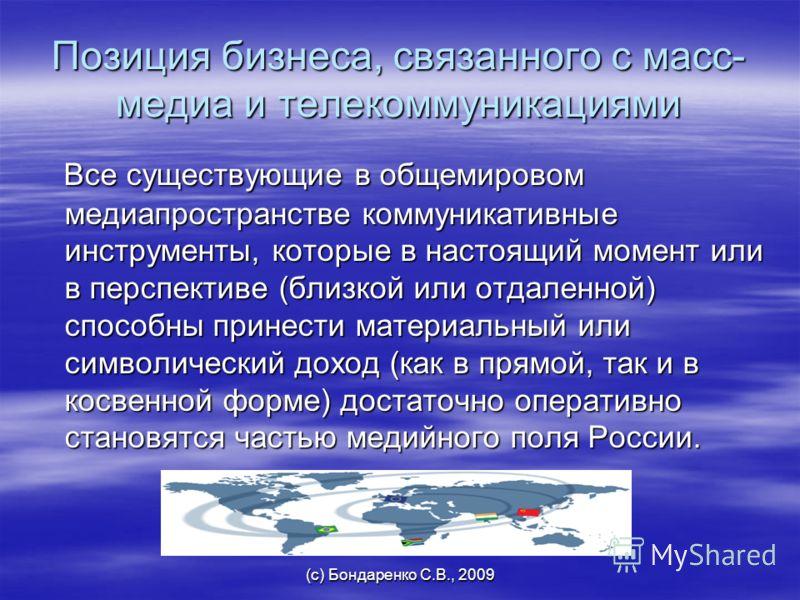 (с) Бондаренко С.В., 2009 Позиция бизнеса, связанного с масс- медиа и телекоммуникациями Все существующие в общемировом медиапространстве коммуникативные инструменты, которые в настоящий момент или в перспективе (близкой или отдаленной) способны прин