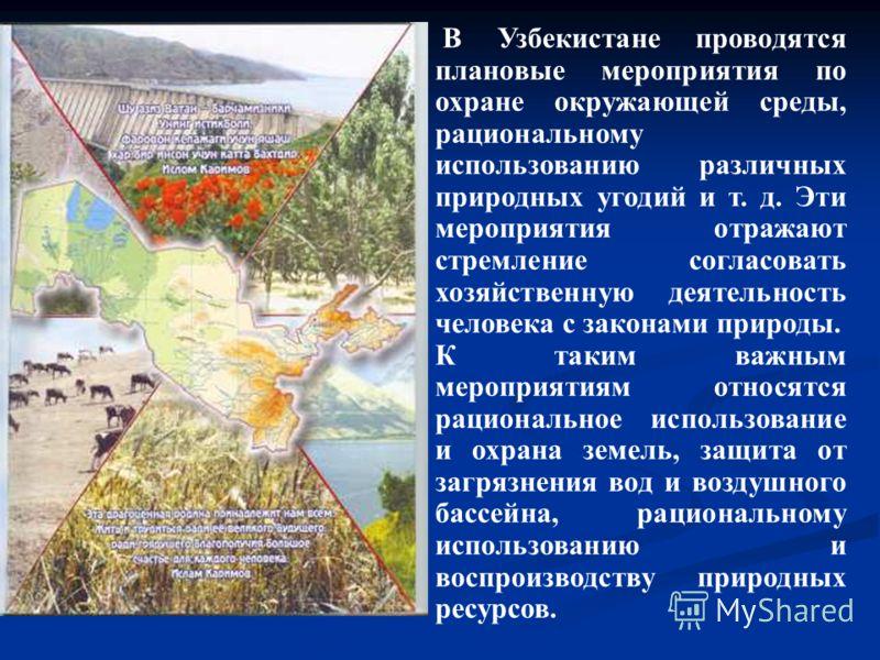 В Узбекистане проводятся плановые мероприятия по охране окружающей среды, рациональному использованию различных природных угодий и т. д. Эти мероприятия отражают стремление согласовать хозяйственную деятельность человека с законами природы. К таким в