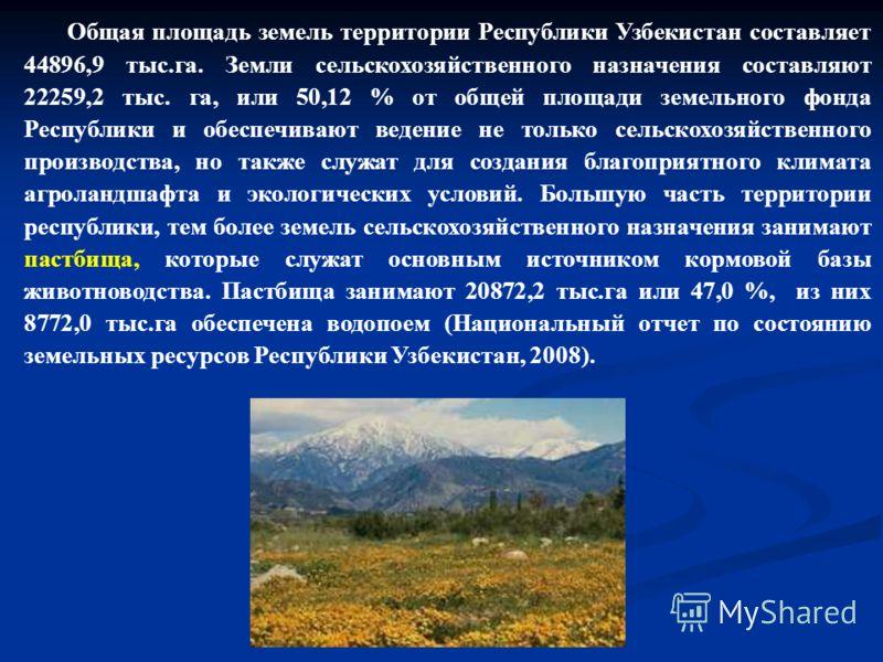 Общая площадь земель территории Республики Узбекистан составляет 44896,9 тыс.га. Земли сельскохозяйственного назначения составляют 22259,2 тыс. га, или 50,12 % от общей площади земельного фонда Республики и обеспечивают ведение не только сельскохозяй