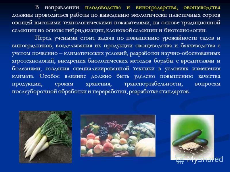 В направлении плодоводства и виноградарства, овощеводства должны проводиться работы по выведению экологически пластичных сортов овощей высокими технологическими показателями, на основе традиционной селекции на основе гибридизации, клоновой селекции и