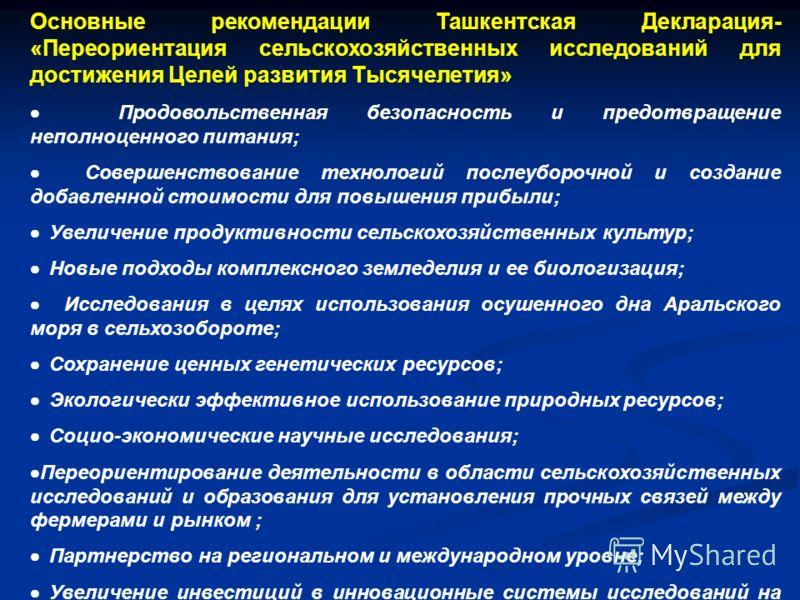 Основные рекомендации Ташкентская Декларация- «Переориентация сельскохозяйственных исследований для достижения Целей развития Тысячелетия» Продовольственная безопасность и предотвращение неполноценного питания; Совершенствование технологий послеуборо