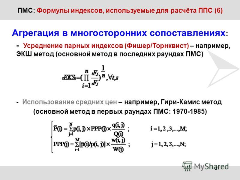 ПМС: Формулы индексов, используемые для расчёта ППС (6) Агрегация в многосторонних сопоставлениях : - Усреднение парных индексов (Фишер/Торнквист) – например, ЭКШ метод (основной метод в последних раундах ПМС) - Использование средних цен – например,