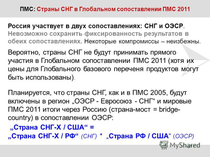 ПМС: Страны СНГ в Глобальном сопоставлении ПМС 2011 Россия участвует в двух сопоставлениях: СНГ и ОЭСР. Невозможно сохранить фиксированность результатов в обеих сопоставлениях. Некоторые компромиссы – неизбежны. Вероятно, страны СНГ не будут принимат