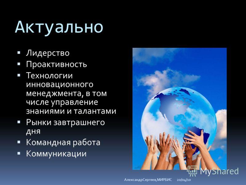 Актуально Лидерство Проактивность Технологии инновационного менеджмента, в том числе управление знаниями и талантами Рынки завтрашнего дня Командная работа Коммуникации 20/04/10АлександрСергеев,МИРБИС