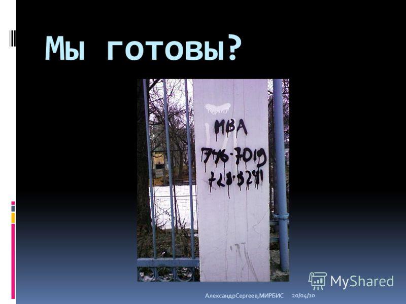 Мы готовы? 20/04/10 АлександрСергеев,МИРБИС