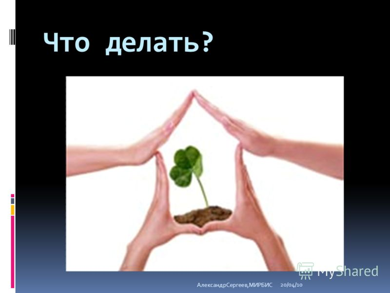 Что делать? 20/04/10 АлександрСергеев,МИРБИС