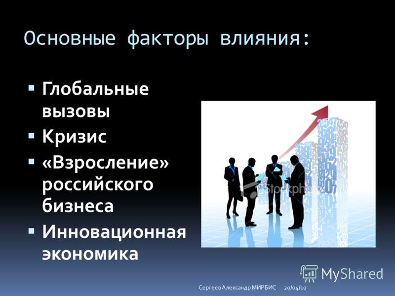 Основные факторы влияния: Глобальные вызовы Кризис «Взросление» российского бизнеса Инновационная экономика 20/04/10Сергеев Александр МИРБИС