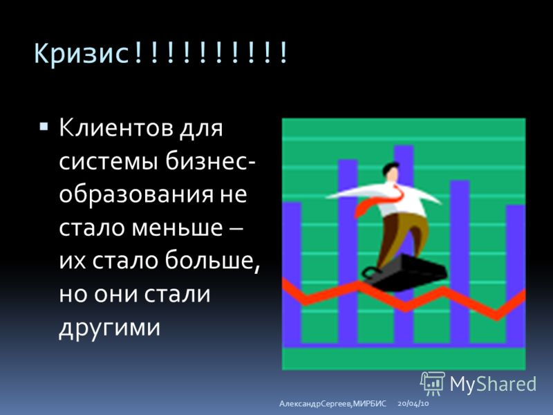 Кризис!!!!!!!!!! Клиентов для системы бизнес- образования не стало меньше – их стало больше, но они стали другими 20/04/10 АлександрСергеев,МИРБИС