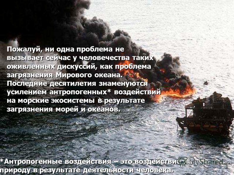 Пожалуй, ни одна проблема не вызывает сейчас у человечества таких оживленных дискуссий, как проблема загрязнения Мирового океана. Последние десятилетия знаменуются усилением антропогенных* воздействий на морские экосистемы в результате загрязнения мо