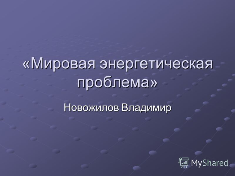 «Мировая энергетическая проблема» Новожилов Владимир