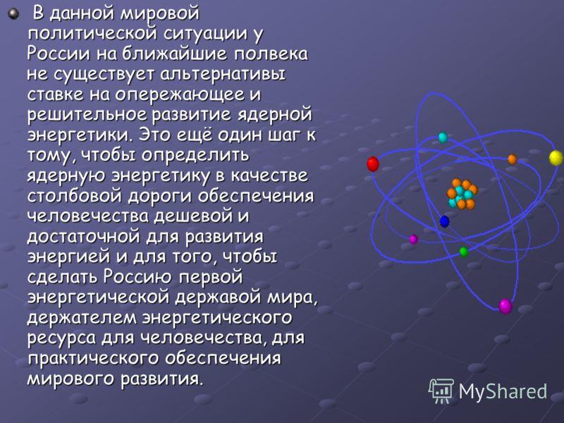 В данной мировой политической ситуации у России на ближайшие полвека не существует альтернативы ставке на опережающее и решительное развитие ядерной энергетики. Это ещё один шаг к тому, чтобы определить ядерную энергетику в качестве столбовой дороги