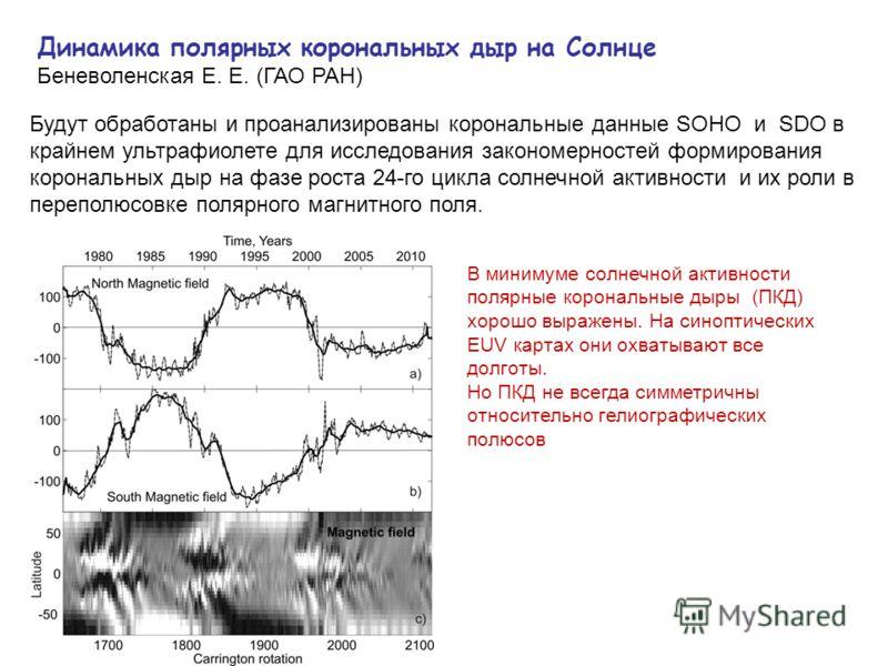 Динамика полярных корональных дыр на Солнце Беневоленская Е. Е. (ГАО РАН) Будут обработаны и проанализированы корональные данные SOHO и SDO в крайнем ультрафиолете для исследования закономерностей формирования корональных дыр на фазе роста 24-го цикл