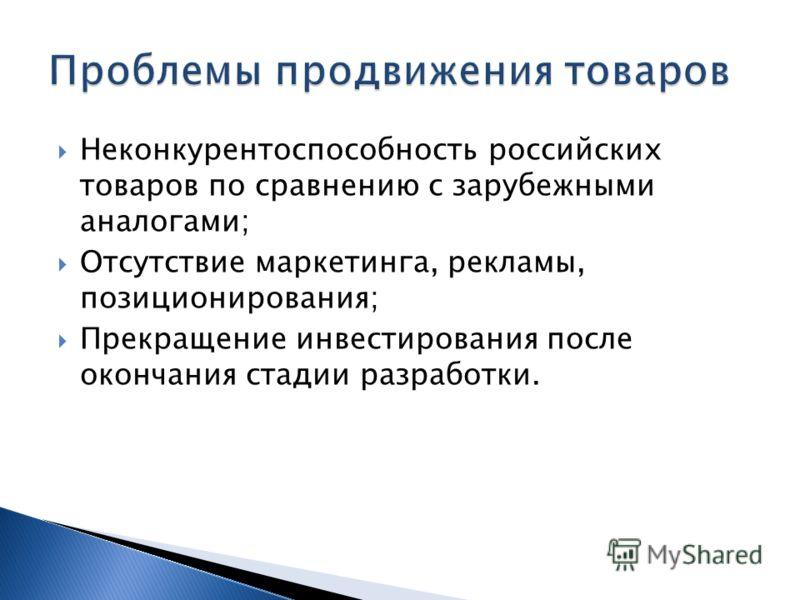 Неконкурентоспособность российских товаров по сравнению с зарубежными аналогами; Отсутствие маркетинга, рекламы, позиционирования; Прекращение инвестирования после окончания стадии разработки.