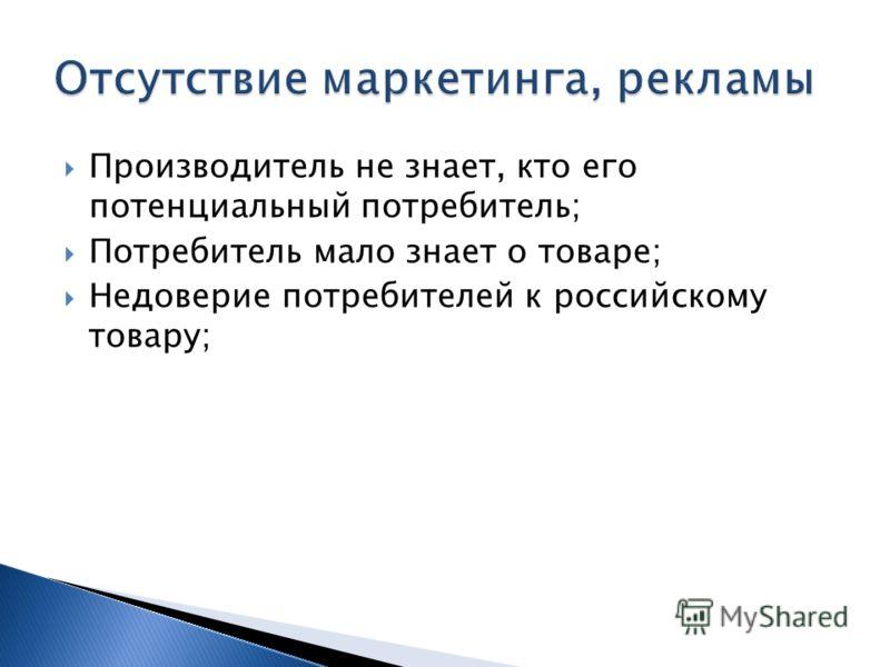 Производитель не знает, кто его потенциальный потребитель; Потребитель мало знает о товаре; Недоверие потребителей к российскому товару;