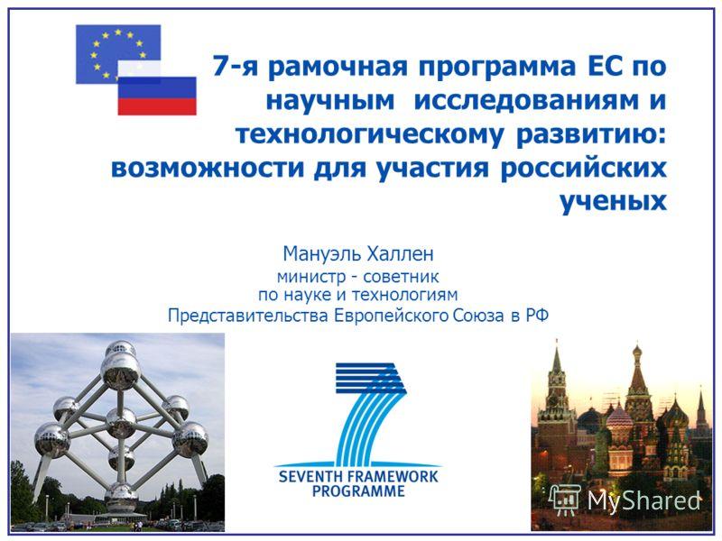 7-я рамочная программа ЕС по научным исследованиям и технологическому развитию: возможности для участия российских ученых Мануэль Халлен министр - советник по науке и технологиям Представительства Европейского Союза в РФ