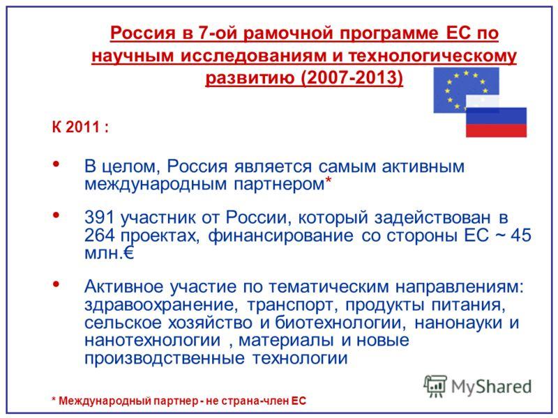 Россия в 7-ой рамочной программе ЕС по научным исследованиям и технологическому развитию (2007-2013) К 2011 : В целом, Россия является самым активным международным партнером* 391 участник от России, который задействован в 264 проектах, финансирование
