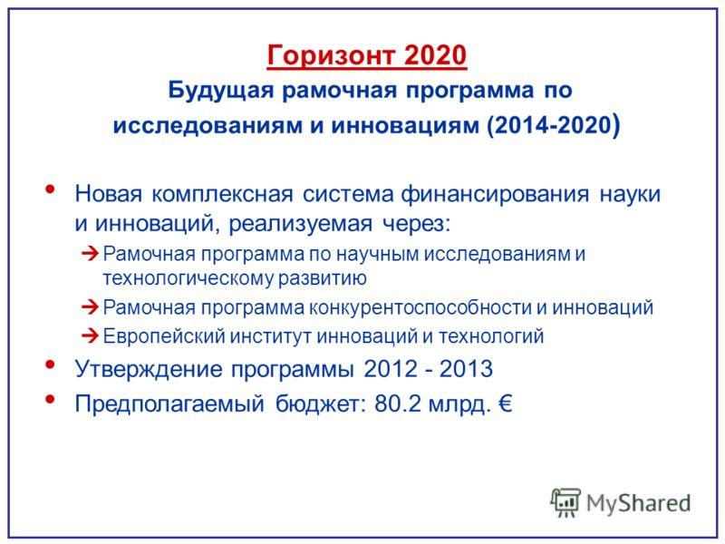Горизонт 2020 Будущая рамочная программа по исследованиям и инновациям (2014-2020 ) Новая комплексная система финансирования науки и инноваций, реализуемая через: Рамочная программа по научным исследованиям и технологическому развитию Рамочная програ