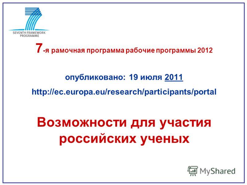 7 -я рамочная программа рабочие программы 2012 опубликовано: 19 июля 2011 http://ec.europa.eu/research/participants/portal Возможности для участия российских ученых