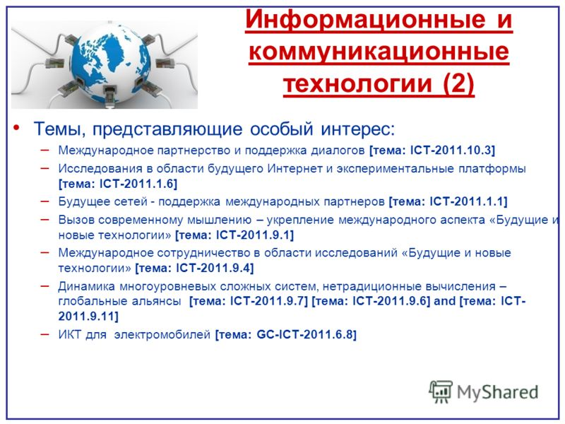 Информационные и коммуникационные технологии (2) Темы, представляющие особый интерес: – Международное партнерство и поддержка диалогов [тема: ICT-2011.10.3] – Исследования в области будущего Интернет и экспериментальные платформы [тема: ICT-2011.1.6]