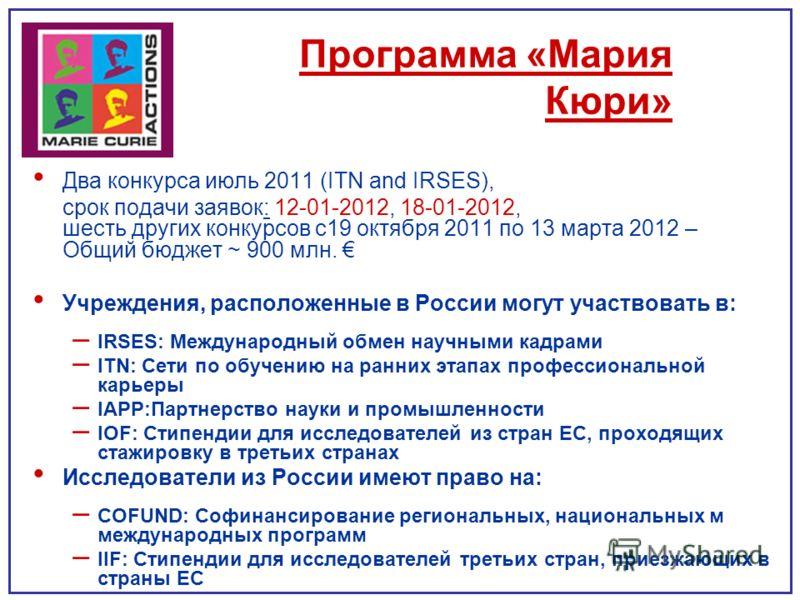 Программа «Мария Кюри» Два конкурса июль 2011 (ITN and IRSES), срок подачи заявок: 12-01-2012, 18-01-2012, шесть других конкурсов с19 октября 2011 по 13 марта 2012 – Общий бюджет ~ 900 млн. Учреждения, расположенные в России могут участвовать в: – IR