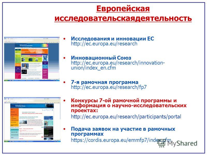 Европейская исследовательскаядеятельность Исследования и инновации ЕС http://ec.europa.eu/research Инновационный Союз http://ec.europa.eu/research/innovation- union/index_en.cfm 7-я рамочная программа http://ec.europa.eu/research/fp7 Конкурсы 7-ой ра