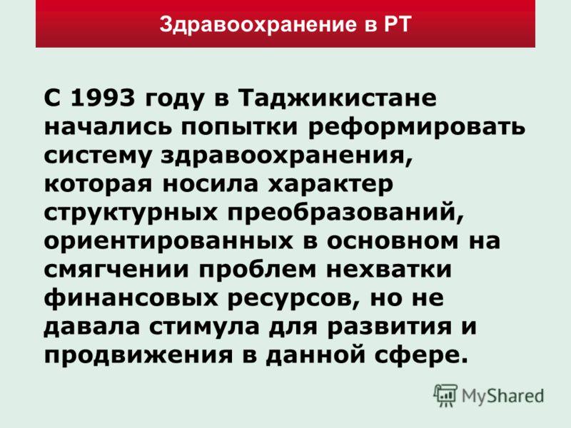 Здравоохранение в РТ С 1993 году в Таджикистане начались попытки реформировать систему здравоохранения, которая носила характер структурных преобразований, ориентированных в основном на смягчении проблем нехватки финансовых ресурсов, но не давала сти