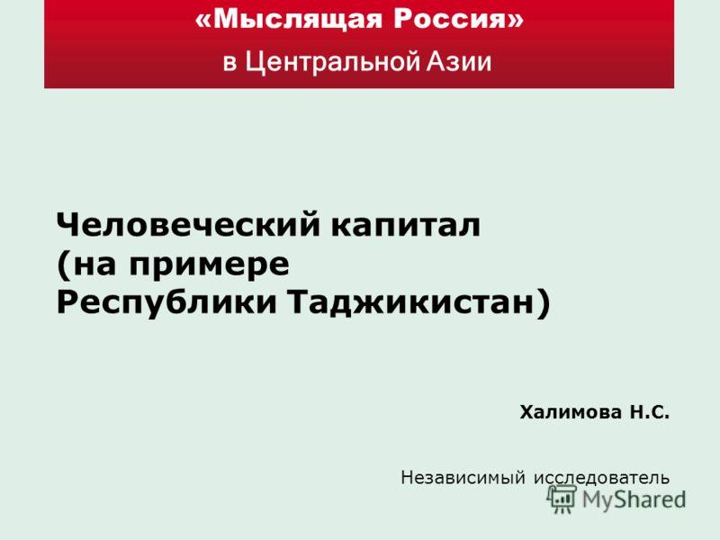 «Мыслящая Россия» в Центральной Азии Человеческий капитал (на примере Республики Таджикистан) Халимова Н.С. Независимый исследователь
