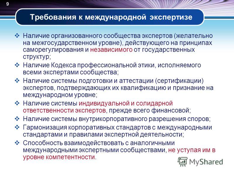 9 Требования к международной экспертизе Наличие организованного сообщества экспертов (желательно на межгосударственном уровне), действующего на принципах саморегулирования и независимого от государственных структур; Наличие Кодекса профессиональной э