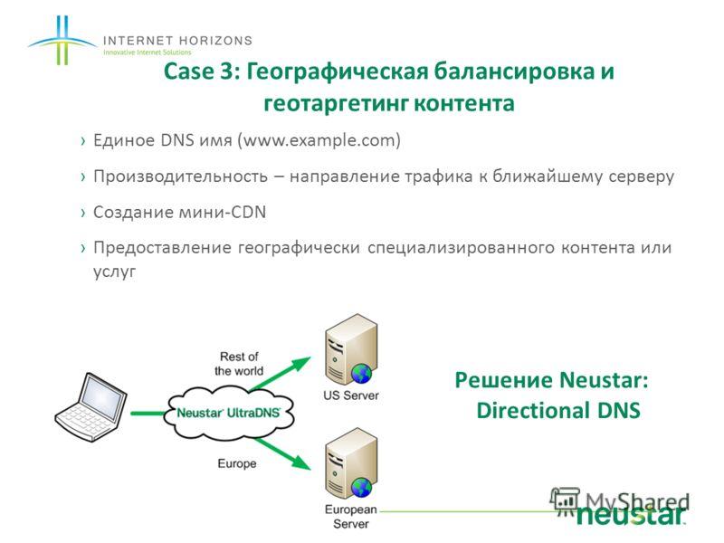 Case 3: Географическая балансировка и геотаргетинг контента Единое DNS имя (www.example.com) Производительность – направление трафика к ближайшему серверу Создание мини-CDN Предоставление географически специализированного контента или услуг Решение N