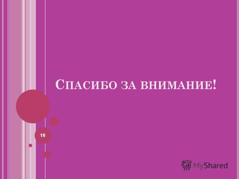 С ПАСИБО ЗА ВНИМАНИЕ ! 16