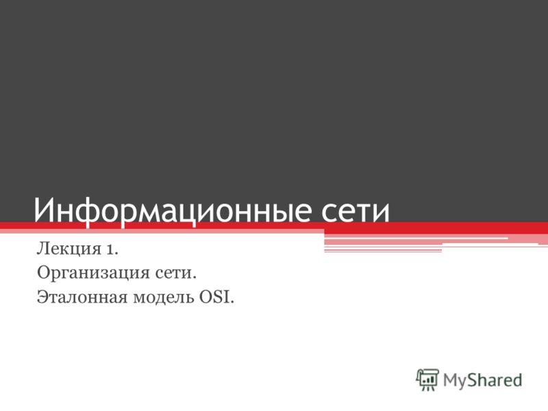 Информационные сети Лекция 1. Организация сети. Эталонная модель OSI.