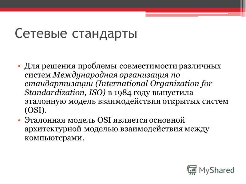 Сетевые стандарты Для решения проблемы совместимости различных систем Международная организация по стандартизации (International Organization for Standardization, ISO) в 1984 году выпустила эталонную модель взаимодействия открытых систем (OSI). Этало