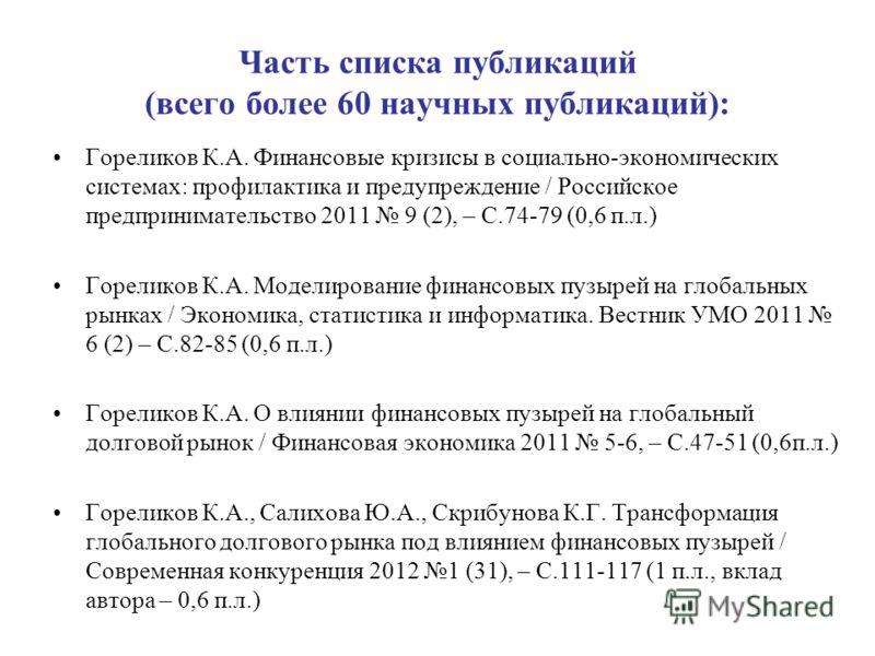 Часть списка публикаций (всего более 60 научных публикаций): Гореликов К.А. Финансовые кризисы в социально-экономических системах: профилактика и предупреждение / Российское предпринимательство 2011 9 (2), – С.74-79 (0,6 п.л.) Гореликов К.А. Моделиро
