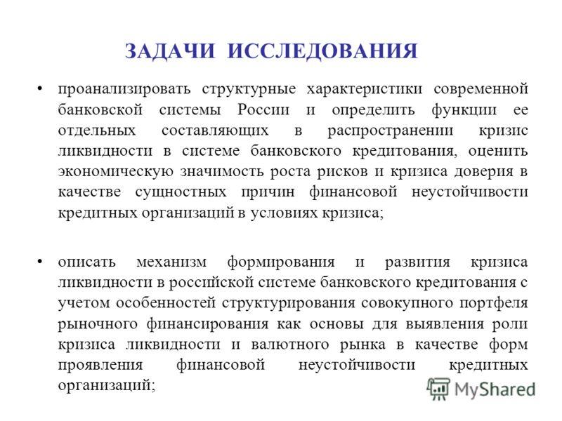 ЗАДАЧИ ИССЛЕДОВАНИЯ проанализировать структурные характеристики современной банковской системы России и определить функции ее отдельных составляющих в распространении кризис ликвидности в системе банковского кредитования, оценить экономическую значим