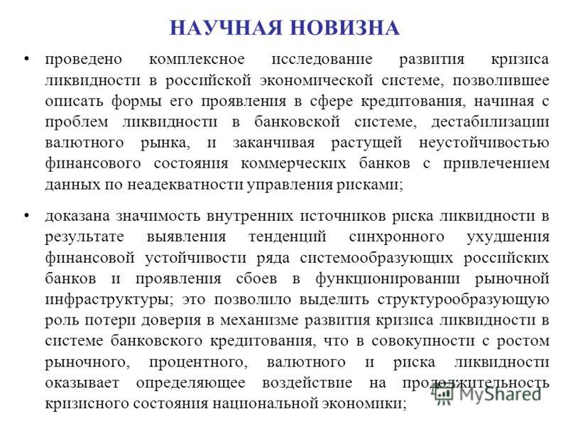 НАУЧНАЯ НОВИЗНА проведено комплексное исследование развития кризиса ликвидности в российской экономической системе, позволившее описать формы его проявления в сфере кредитования, начиная с проблем ликвидности в банковской системе, дестабилизации валю